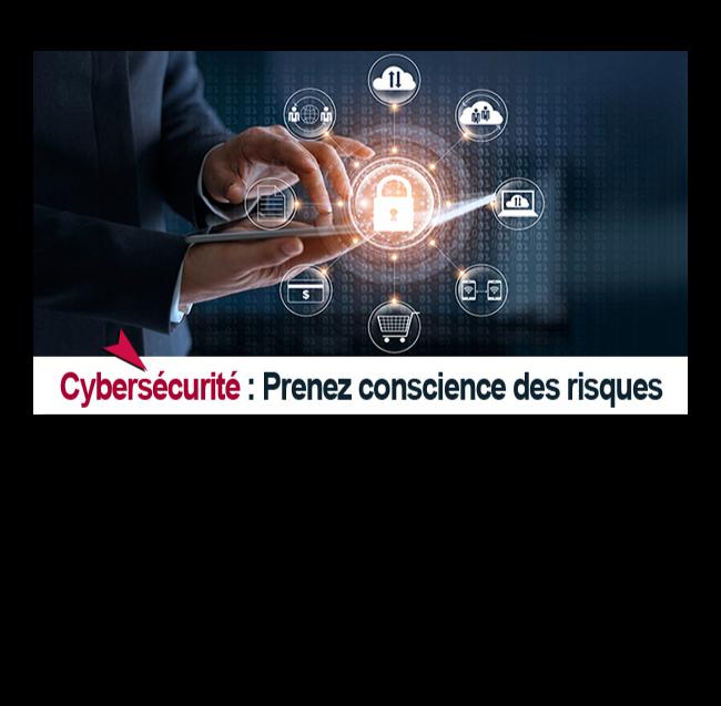 Cybersécurité - Prenez conscience des risques Vous sensibiliser et vous donner des solutions pour vous protéger face à ces cyberattaques